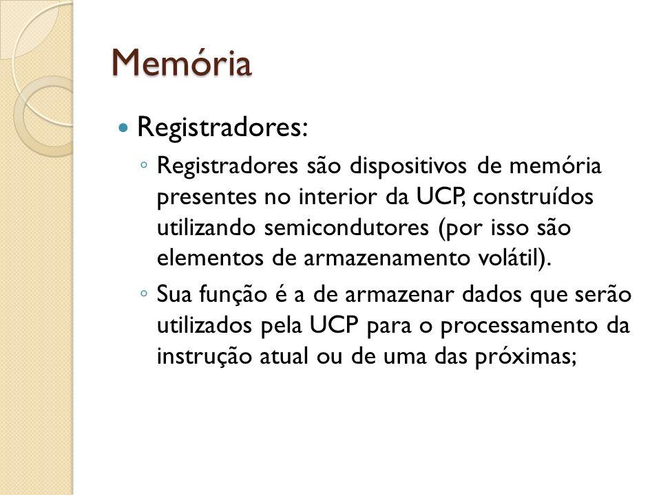 Memória Registradores: Registradores são dispositivos de memória presentes no interior da UCP, construídos utilizando semicondutores (por isso são ele