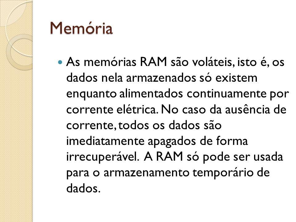 Memória As memórias RAM são voláteis, isto é, os dados nela armazenados só existem enquanto alimentados continuamente por corrente elétrica. No caso d