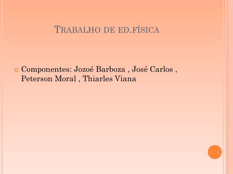 T RABALHO DE ED. FÍSICA Componentes: Jozoé Barboza, José Carlos, Peterson Moral, Thiarles Viana