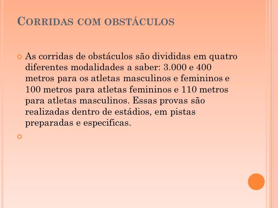 C ORRIDAS COM OBSTÁCULOS As corridas de obstáculos são divididas em quatro diferentes modalidades a saber: 3.000 e 400 metros para os atletas masculin
