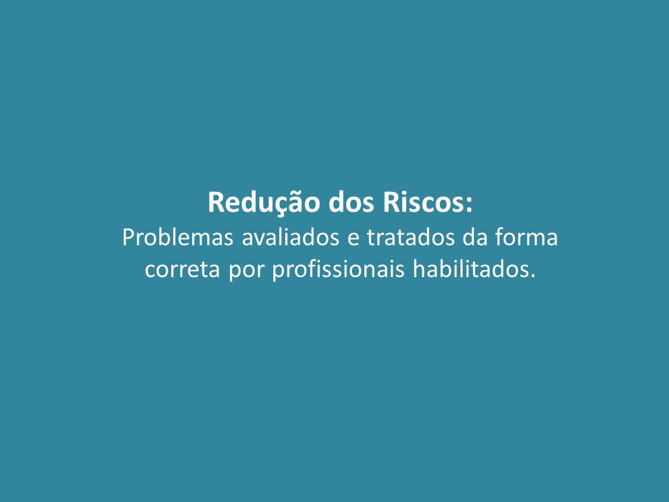 Redução dos Riscos: Problemas avaliados e tratados da forma correta por profissionais habilitados.