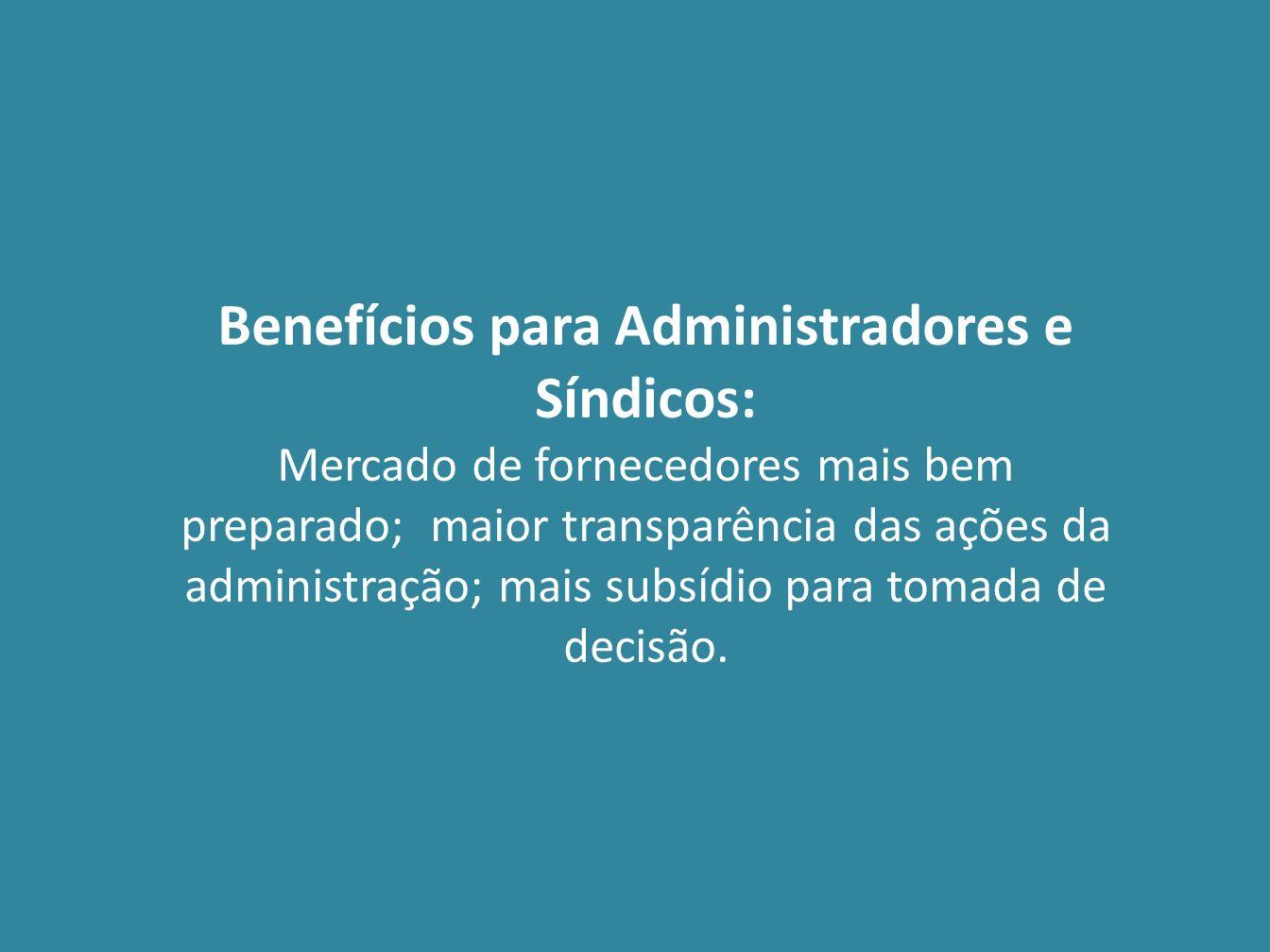Benefícios para Administradores e Síndicos: Mercado de fornecedores mais bem preparado; maior transparência das ações da administração; mais subsídio
