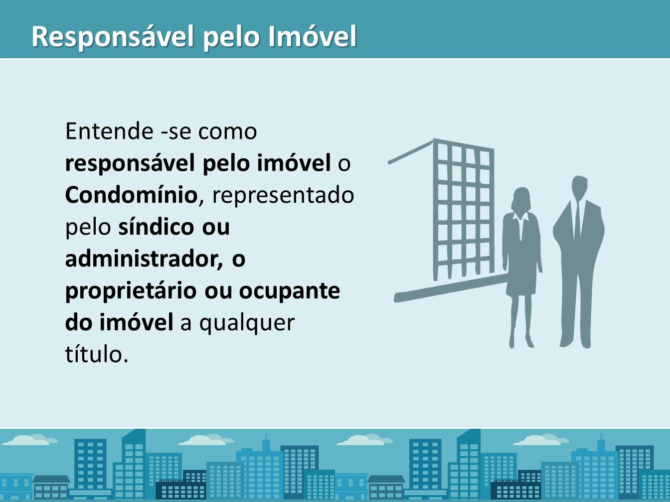 Responsável pelo Imóvel Entende -se como responsável pelo imóvel o Condomínio, representado pelo síndico ou administrador, o proprietário ou ocupante