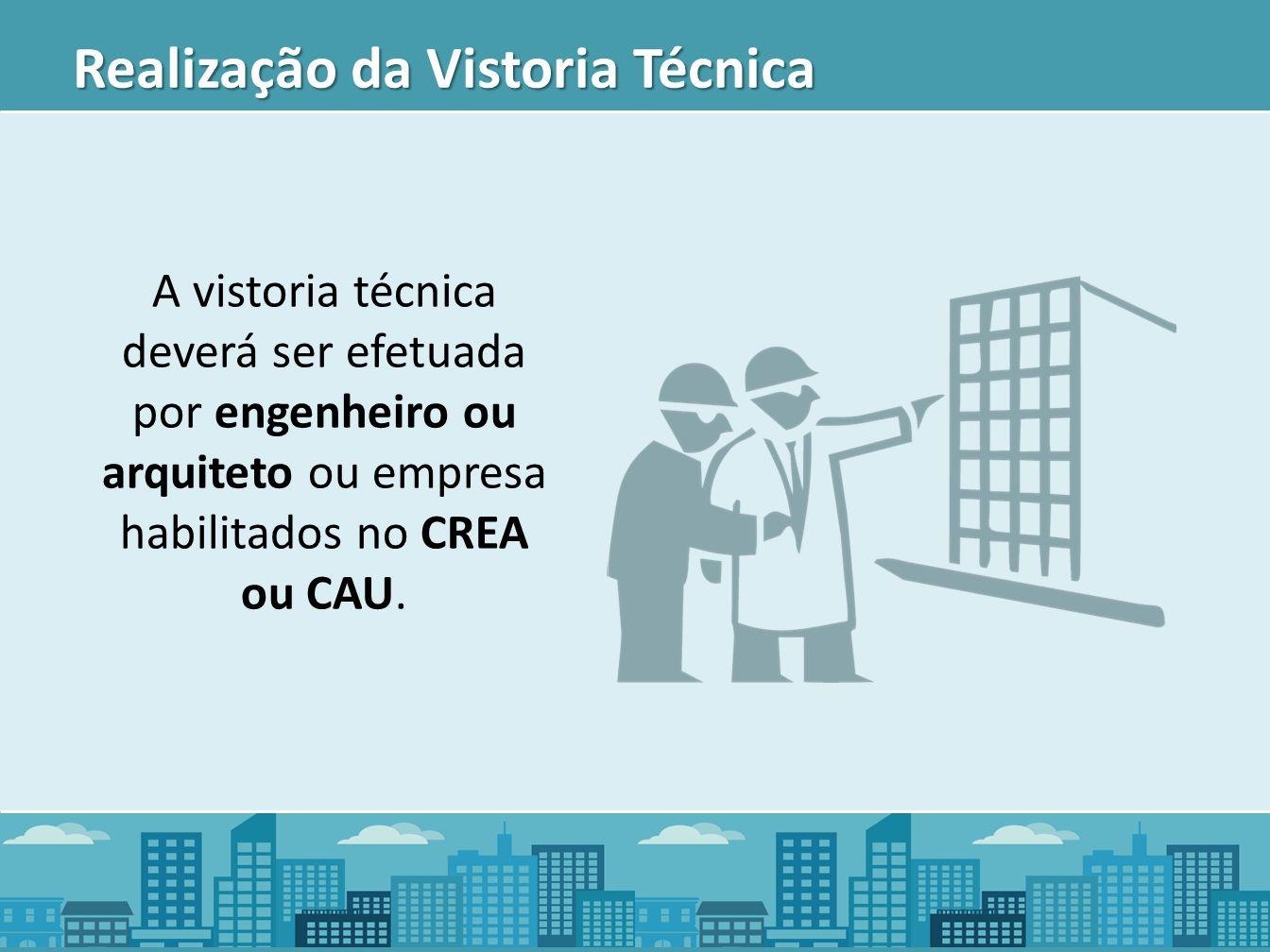 Realização da Vistoria Técnica A vistoria técnica deverá ser efetuada por engenheiro ou arquiteto ou empresa habilitados no CREA ou CAU.