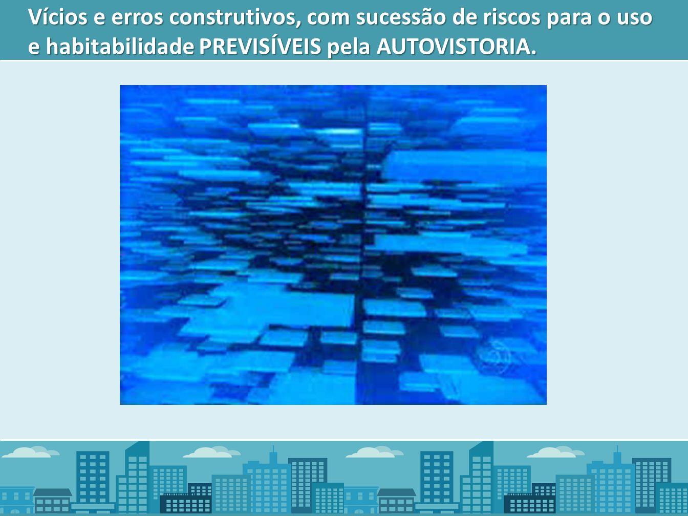 Vícios e erros construtivos, com sucessão de riscos para o uso e habitabilidade PREVISÍVEIS pela AUTOVISTORIA.