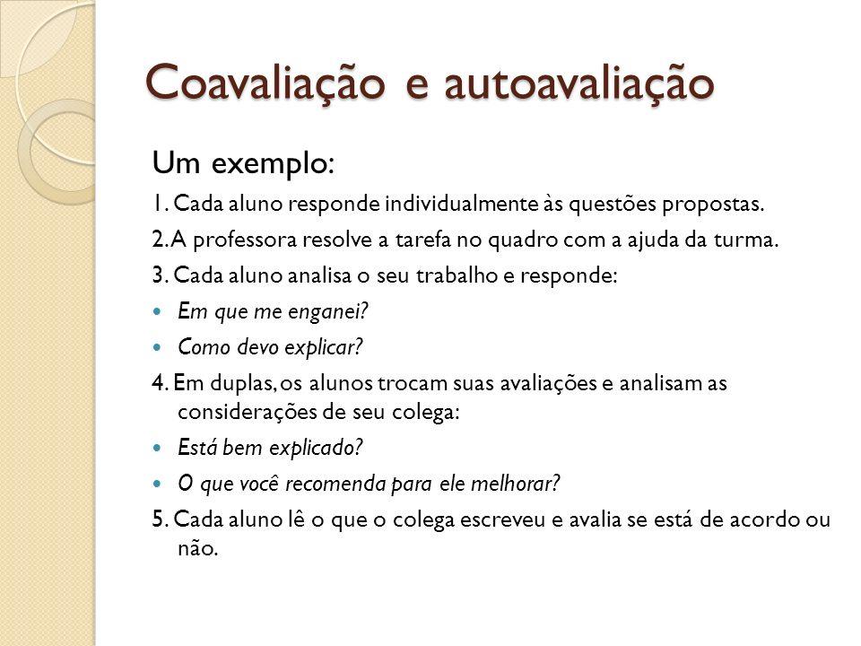 Coavaliação e autoavaliação Um exemplo: 1. Cada aluno responde individualmente às questões propostas. 2. A professora resolve a tarefa no quadro com a