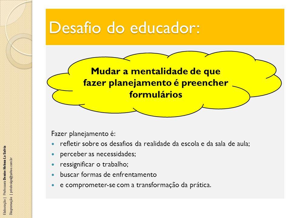Desafio do educador: Fazer planejamento é: refletir sobre os desafios da realidade da escola e da sala de aula; perceber as necessidades; ressignifica