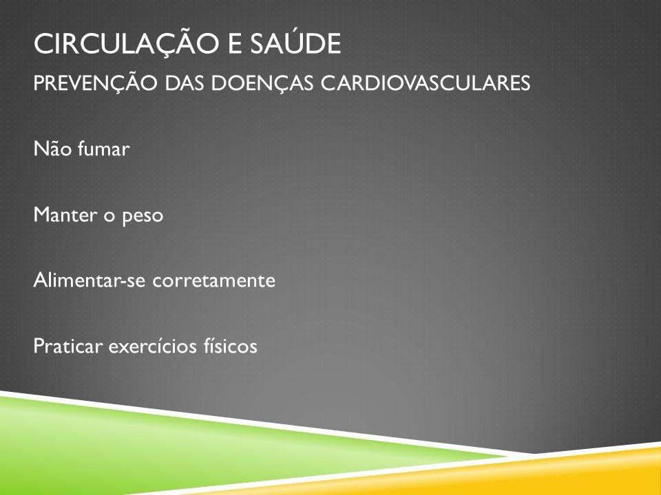 CIRCULAÇÃO E SAÚDE PREVENÇÃO DAS DOENÇAS CARDIOVASCULARES Não fumar Manter o peso Alimentar-se corretamente Praticar exercícios físicos