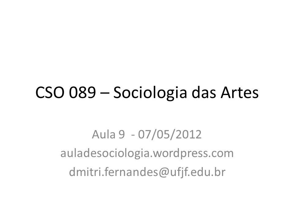 CSO 089 – Sociologia das Artes Aula 9 - 07/05/2012 auladesociologia.wordpress.com dmitri.fernandes@ufjf.edu.br