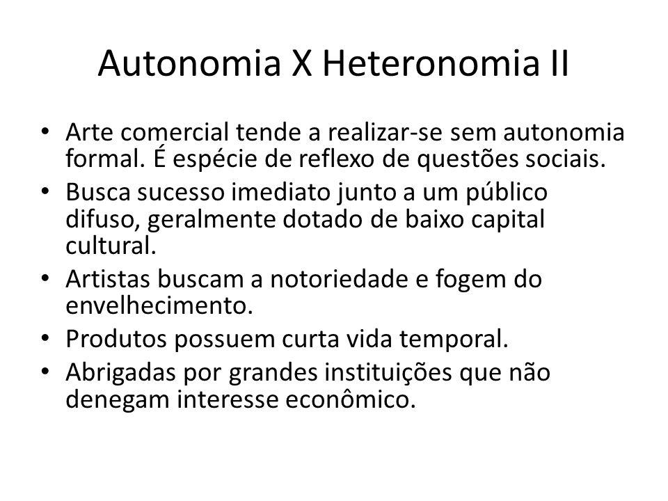 Autonomia X Heteronomia II Arte comercial tende a realizar-se sem autonomia formal. É espécie de reflexo de questões sociais. Busca sucesso imediato j