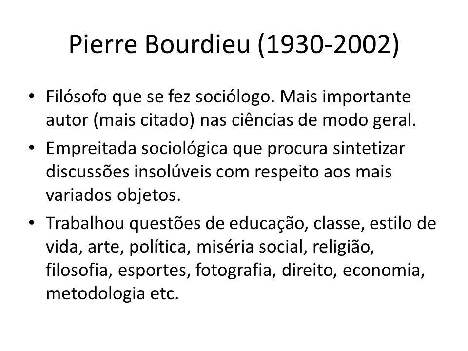 Pierre Bourdieu (1930-2002) Filósofo que se fez sociólogo. Mais importante autor (mais citado) nas ciências de modo geral. Empreitada sociológica que