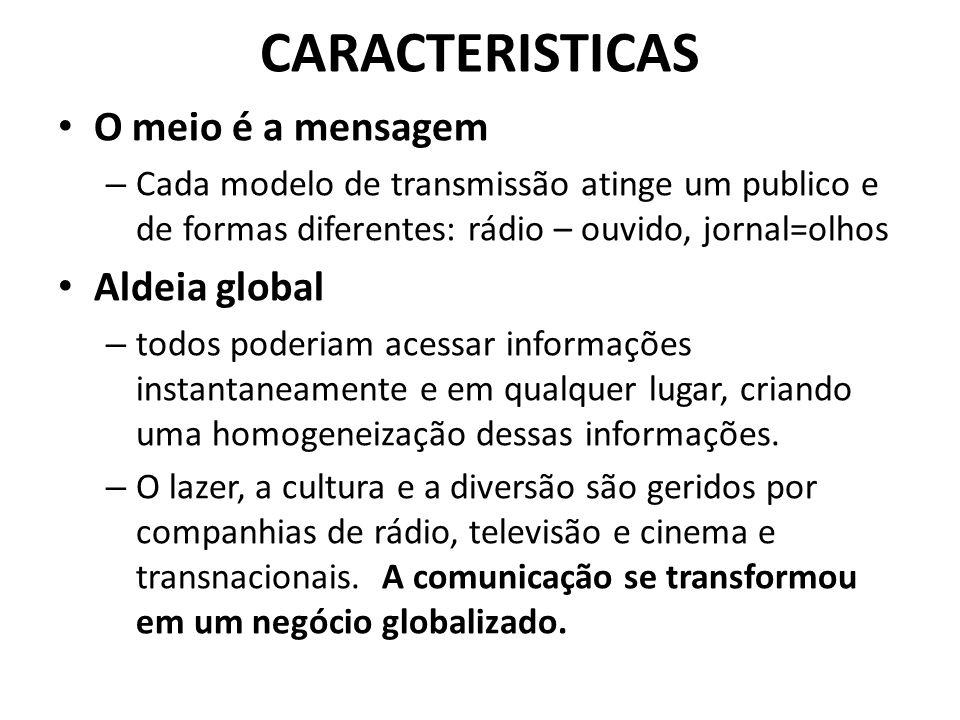 CARACTERISTICAS O meio é a mensagem – Cada modelo de transmissão atinge um publico e de formas diferentes: rádio – ouvido, jornal=olhos Aldeia global – todos poderiam acessar informações instantaneamente e em qualquer lugar, criando uma homogeneização dessas informações.