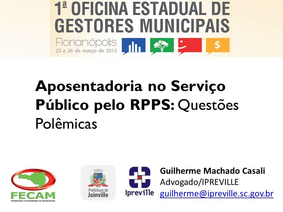 Aposentadoria no Serviço Público pelo RPPS: Questões Polêmicas Guilherme Machado Casali Advogado/IPREVILLE guilherme@ipreville.sc.gov.br