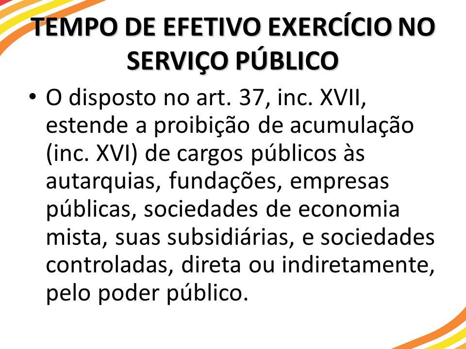 TEMPO DE EFETIVO EXERCÍCIO NO SERVIÇO PÚBLICO O disposto no art. 37, inc. XVII, estende a proibição de acumulação (inc. XVI) de cargos públicos às aut