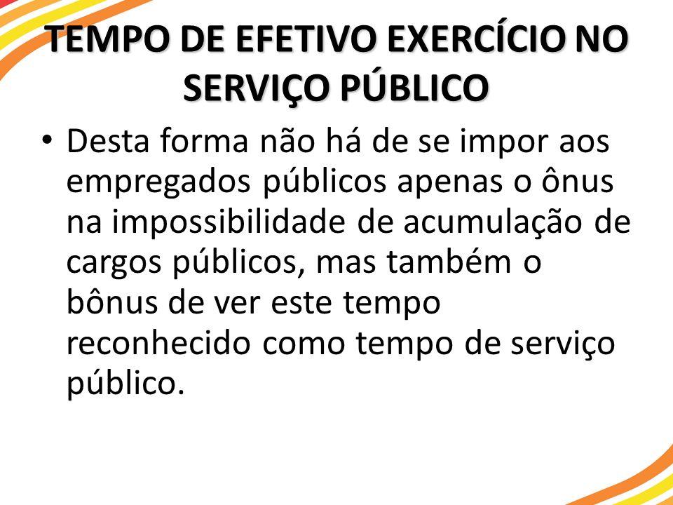 TEMPO DE EFETIVO EXERCÍCIO NO SERVIÇO PÚBLICO Desta forma não há de se impor aos empregados públicos apenas o ônus na impossibilidade de acumulação de