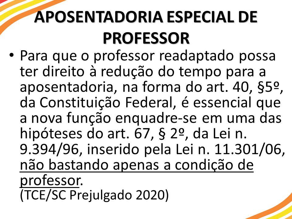 APOSENTADORIA ESPECIAL DE PROFESSOR Para que o professor readaptado possa ter direito à redução do tempo para a aposentadoria, na forma do art. 40, §5
