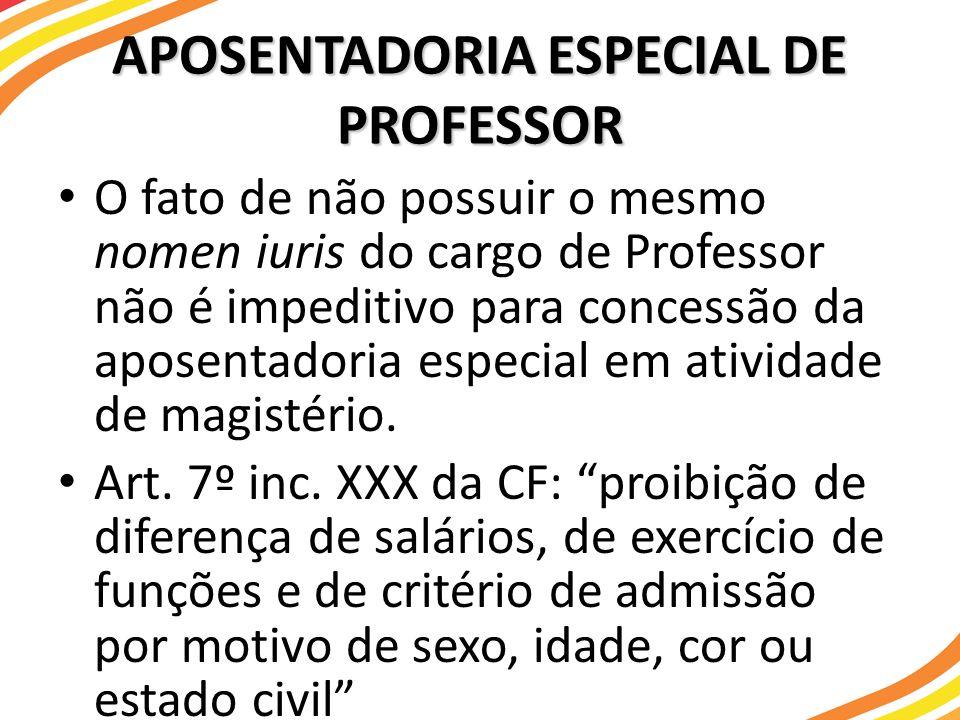 APOSENTADORIA ESPECIAL DE PROFESSOR O fato de não possuir o mesmo nomen iuris do cargo de Professor não é impeditivo para concessão da aposentadoria e