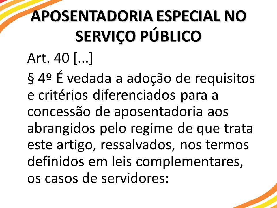 Art. 40 [...] § 4º É vedada a adoção de requisitos e critérios diferenciados para a concessão de aposentadoria aos abrangidos pelo regime de que trata