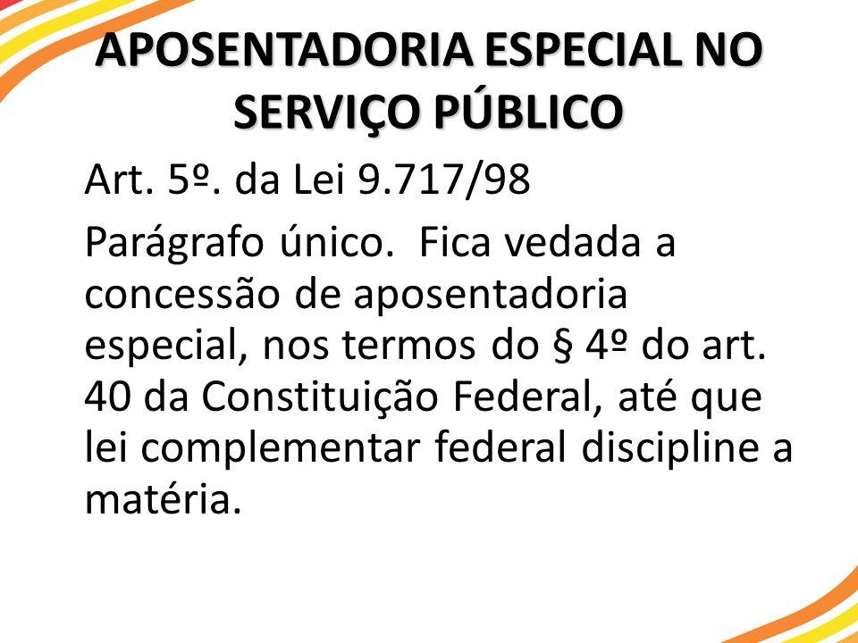 APOSENTADORIA ESPECIAL NO SERVIÇO PÚBLICO Art. 5º. da Lei 9.717/98 Parágrafo único. Fica vedada a concessão de aposentadoria especial, nos termos do §
