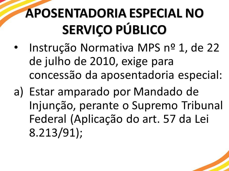 APOSENTADORIA ESPECIAL NO SERVIÇO PÚBLICO Instrução Normativa MPS nº 1, de 22 de julho de 2010, exige para concessão da aposentadoria especial: a)Esta