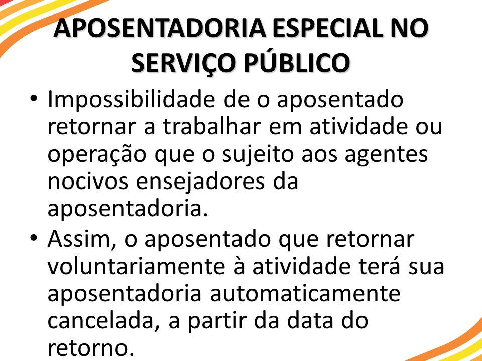 APOSENTADORIA ESPECIAL NO SERVIÇO PÚBLICO Impossibilidade de o aposentado retornar a trabalhar em atividade ou operação que o sujeito aos agentes noci