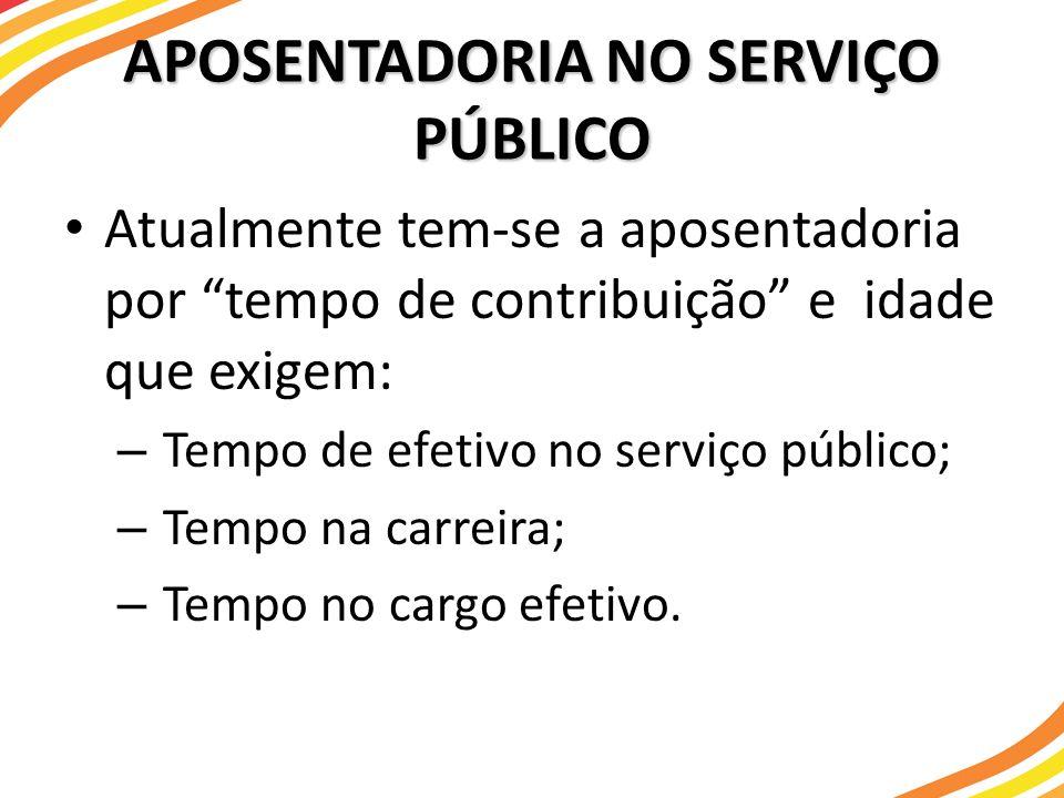 APOSENTADORIA NO SERVIÇO PÚBLICO Atualmente tem-se a aposentadoria por tempo de contribuição e idade que exigem: – Tempo de efetivo no serviço público