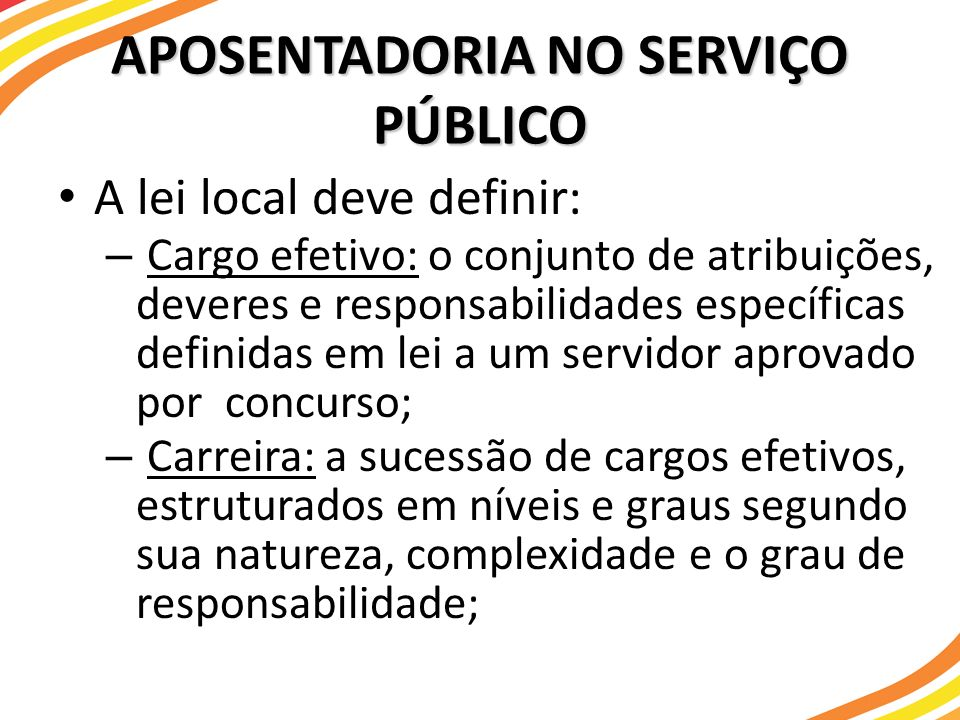APOSENTADORIA NO SERVIÇO PÚBLICO A lei local deve definir: – Cargo efetivo: o conjunto de atribuições, deveres e responsabilidades específicas definid