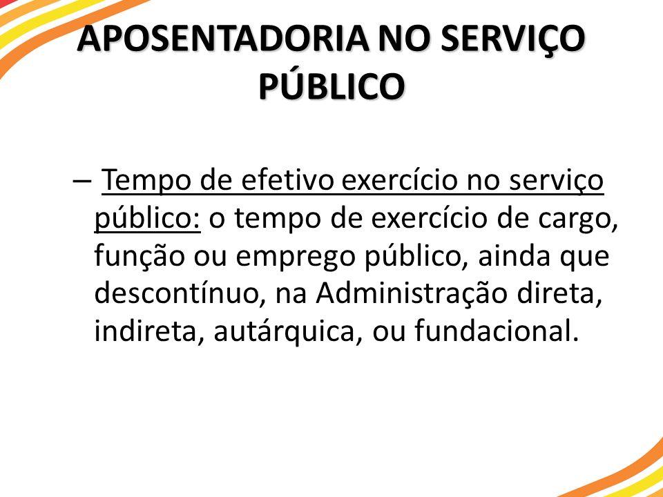 APOSENTADORIA NO SERVIÇO PÚBLICO – Tempo de efetivo exercício no serviço público: o tempo de exercício de cargo, função ou emprego público, ainda que