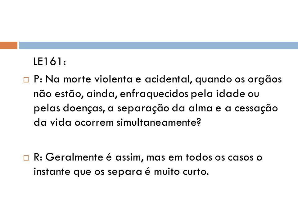 LE161: P: Na morte violenta e acidental, quando os orgãos não estão, ainda, enfraquecidos pela idade ou pelas doenças, a separação da alma e a cessaçã