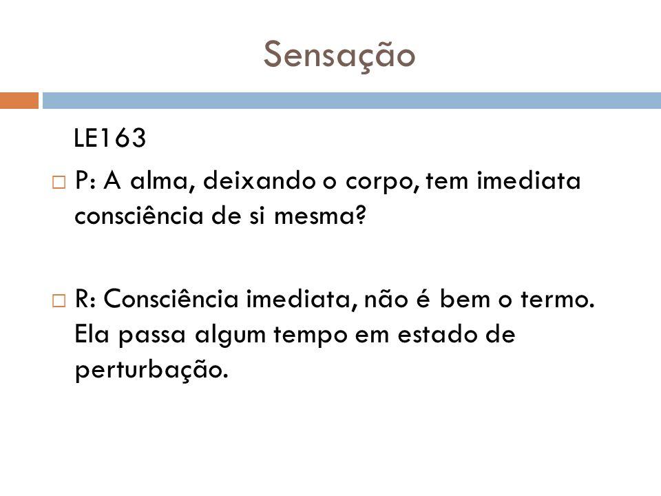 Sensação LE163 P: A alma, deixando o corpo, tem imediata consciência de si mesma? R: Consciência imediata, não é bem o termo. Ela passa algum tempo em