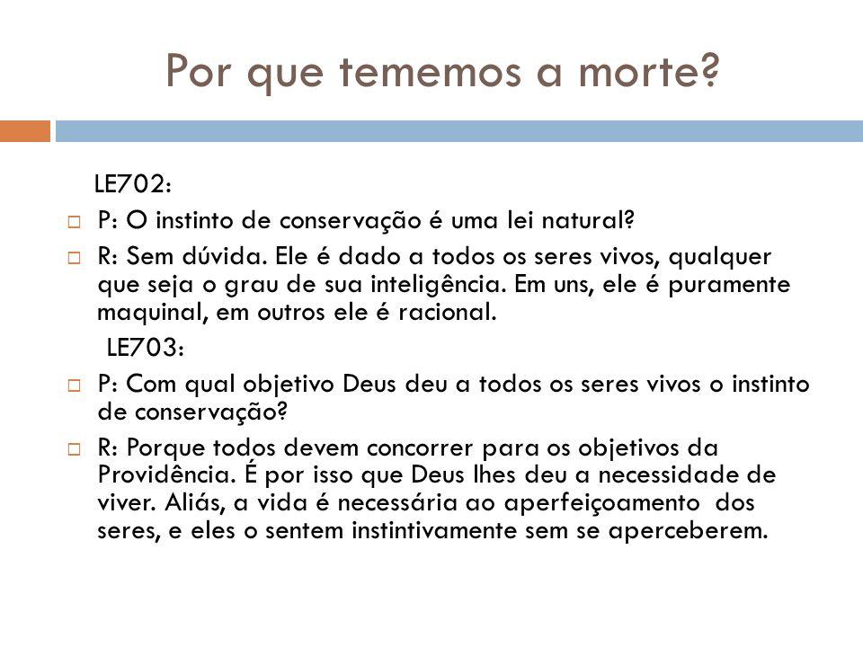 Por que tememos a morte? LE702: P: O instinto de conservação é uma lei natural? R: Sem dúvida. Ele é dado a todos os seres vivos, qualquer que seja o