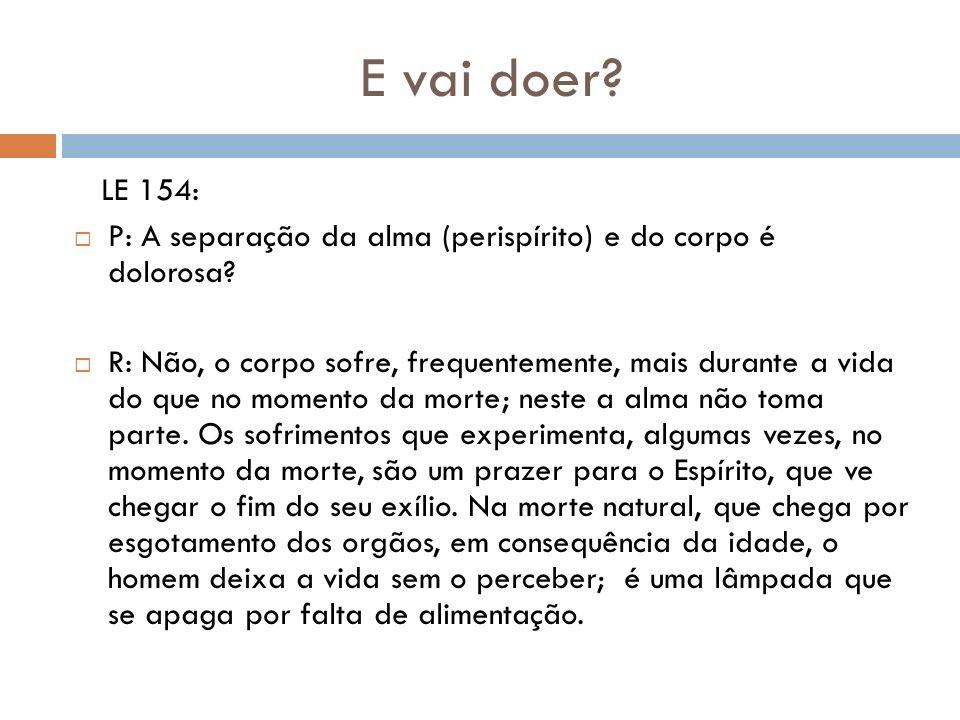E vai doer? LE 154: P: A separação da alma (perispírito) e do corpo é dolorosa? R: Não, o corpo sofre, frequentemente, mais durante a vida do que no m