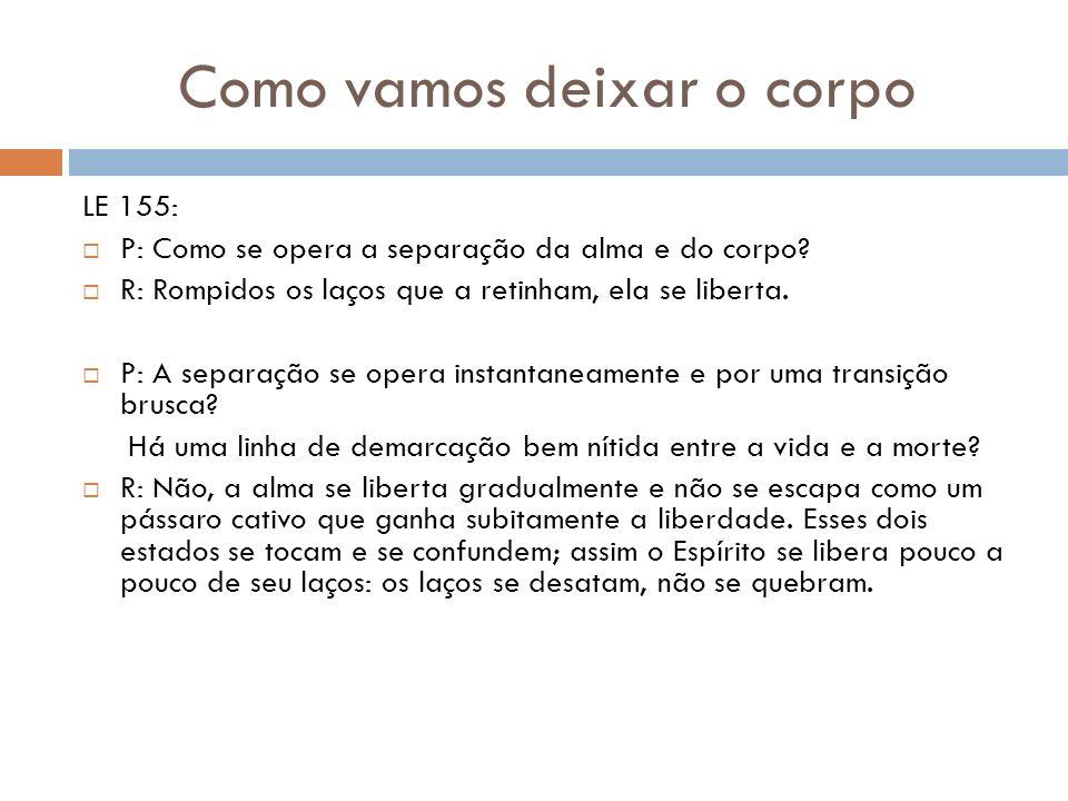 Como vamos deixar o corpo LE 155: P: Como se opera a separação da alma e do corpo? R: Rompidos os laços que a retinham, ela se liberta. P: A separação