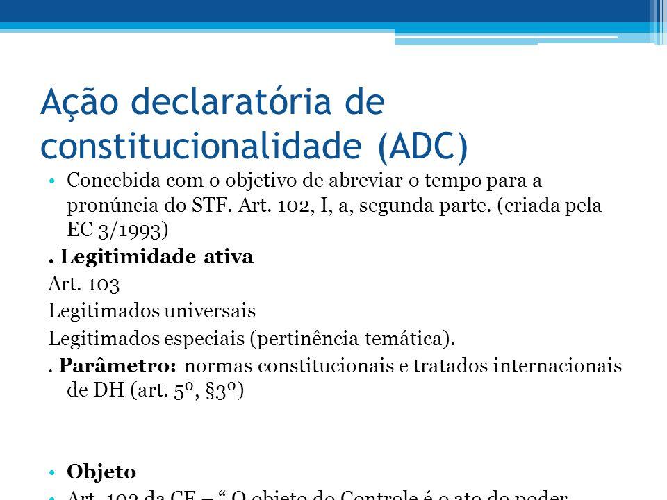 Ação declaratória de constitucionalidade (ADC) Concebida com o objetivo de abreviar o tempo para a pronúncia do STF.