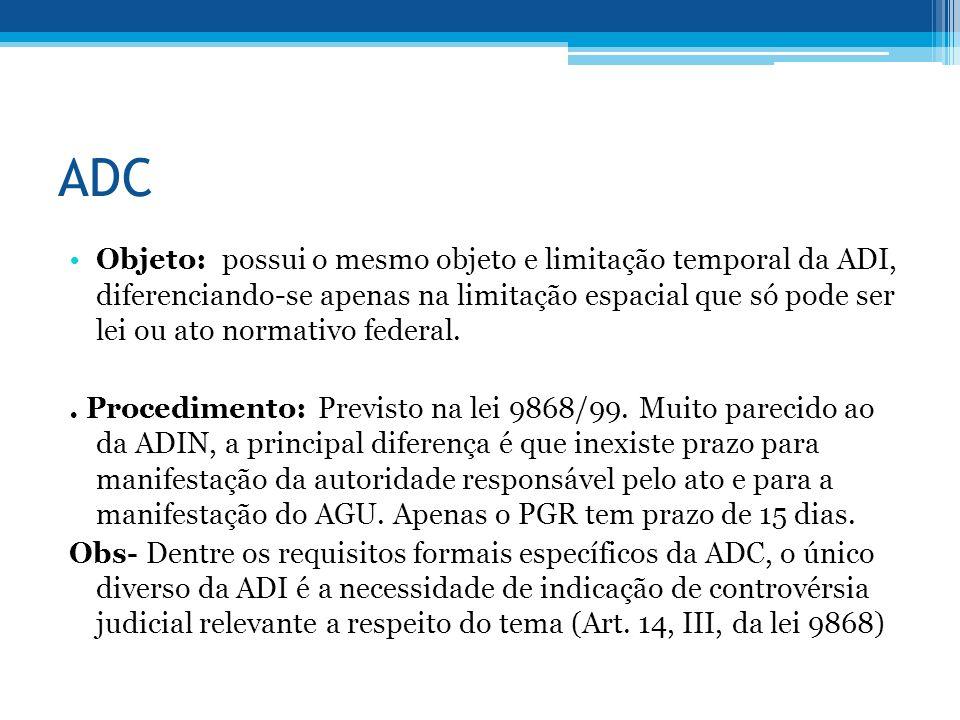 ADC Objeto: possui o mesmo objeto e limitação temporal da ADI, diferenciando-se apenas na limitação espacial que só pode ser lei ou ato normativo federal..