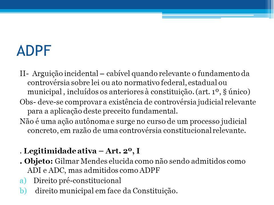 ADPF II- Arguição incidental – cabível quando relevante o fundamento da controvérsia sobre lei ou ato normativo federal, estadual ou municipal, incluídos os anteriores à constituição.
