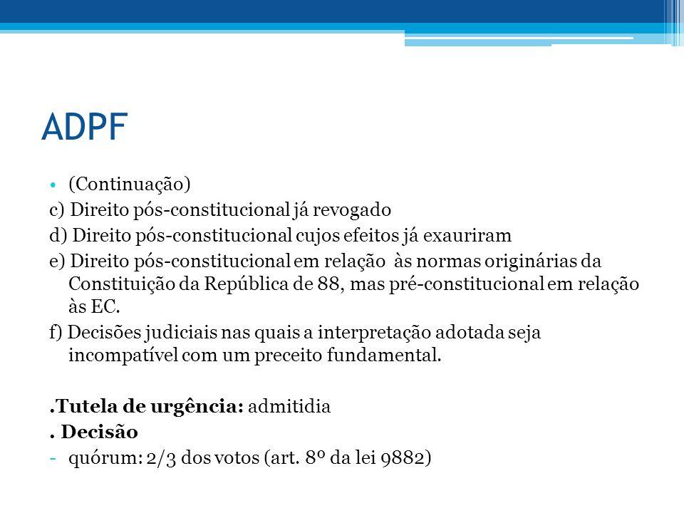 ADPF (Continuação) c) Direito pós-constitucional já revogado d) Direito pós-constitucional cujos efeitos já exauriram e) Direito pós-constitucional em relação às normas originárias da Constituição da República de 88, mas pré-constitucional em relação às EC.