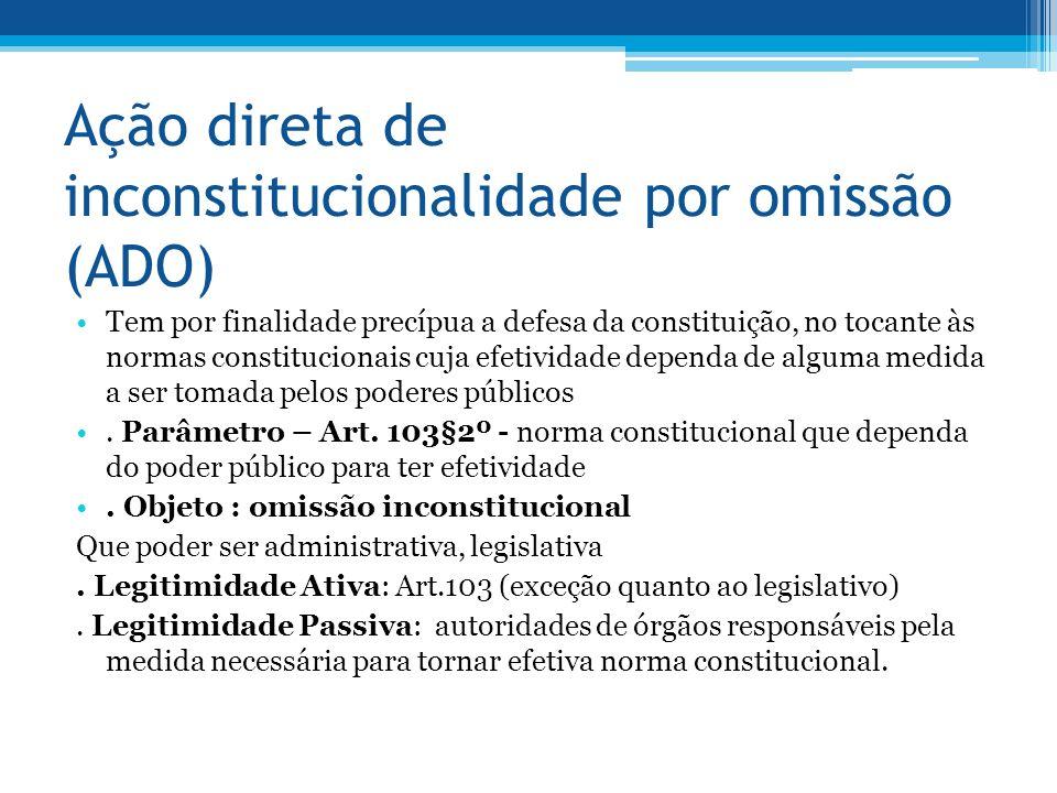 Ação direta de inconstitucionalidade por omissão (ADO) Tem por finalidade precípua a defesa da constituição, no tocante às normas constitucionais cuja efetividade dependa de alguma medida a ser tomada pelos poderes públicos.