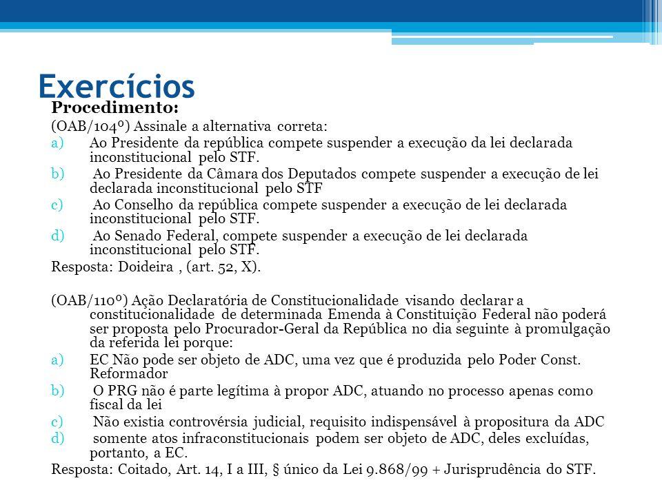Exercícios Procedimento: (OAB/104º) Assinale a alternativa correta: a)Ao Presidente da república compete suspender a execução da lei declarada inconstitucional pelo STF.