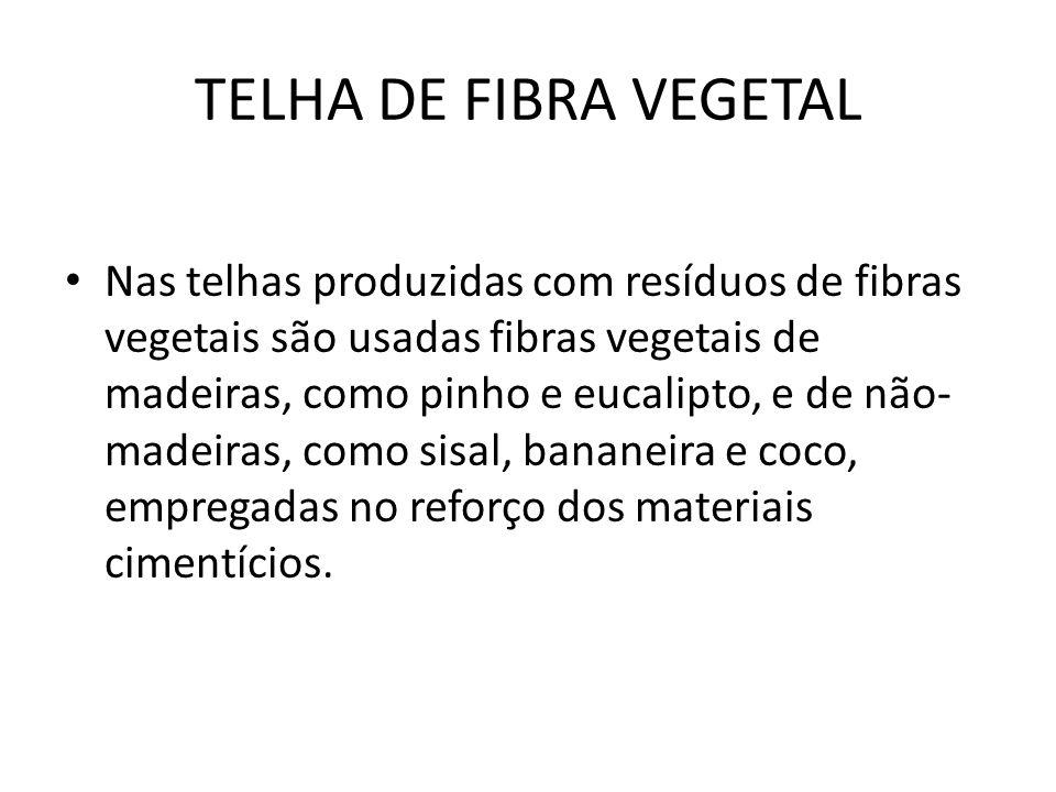 TELHA DE FIBRA VEGETAL Nas telhas produzidas com resíduos de fibras vegetais são usadas fibras vegetais de madeiras, como pinho e eucalipto, e de não- madeiras, como sisal, bananeira e coco, empregadas no reforço dos materiais cimentícios.
