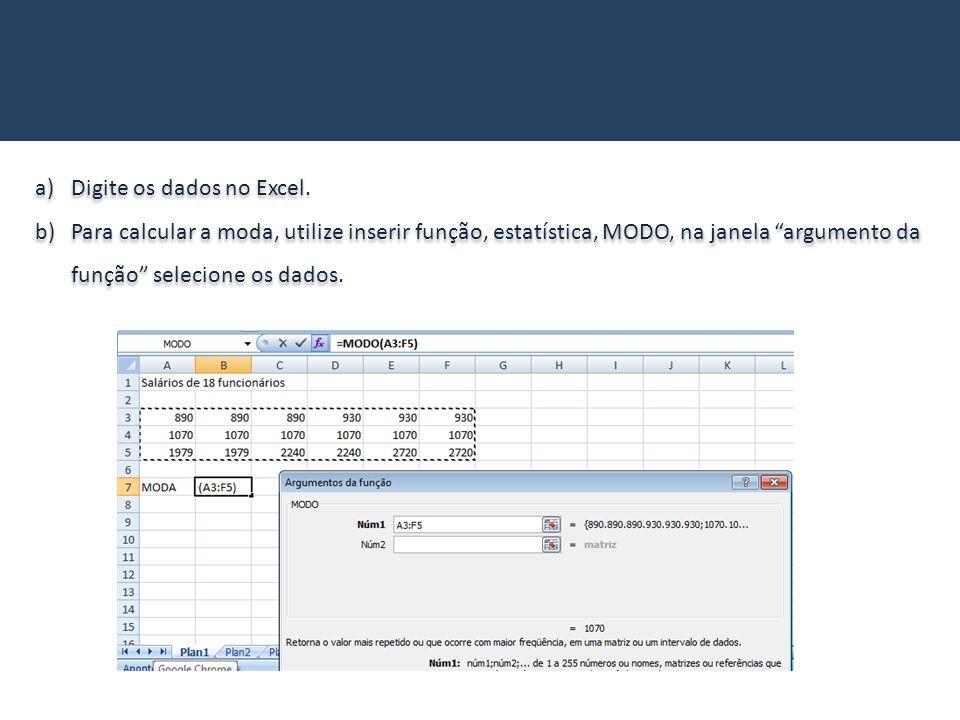 a)Digite os dados no Excel. b)Para calcular a moda, utilize inserir função, estatística, MODO, na janela argumento da função selecione os dados. a)Dig