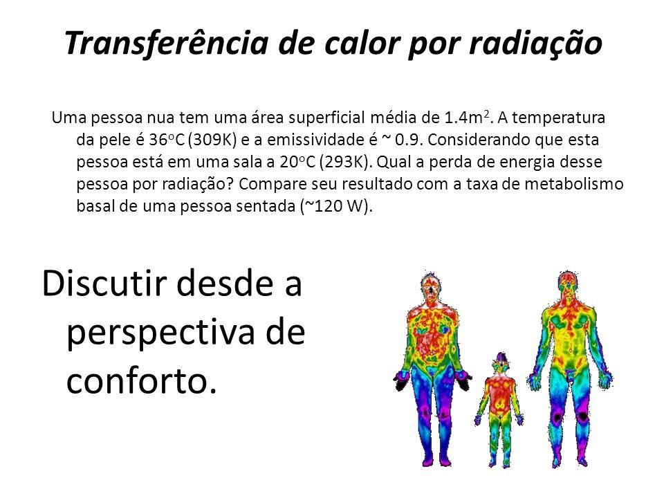 Transferência de calor por radiação Discutir desde a perspectiva de conforto. Uma pessoa nua tem uma área superficial média de 1.4m 2. A temperatura d