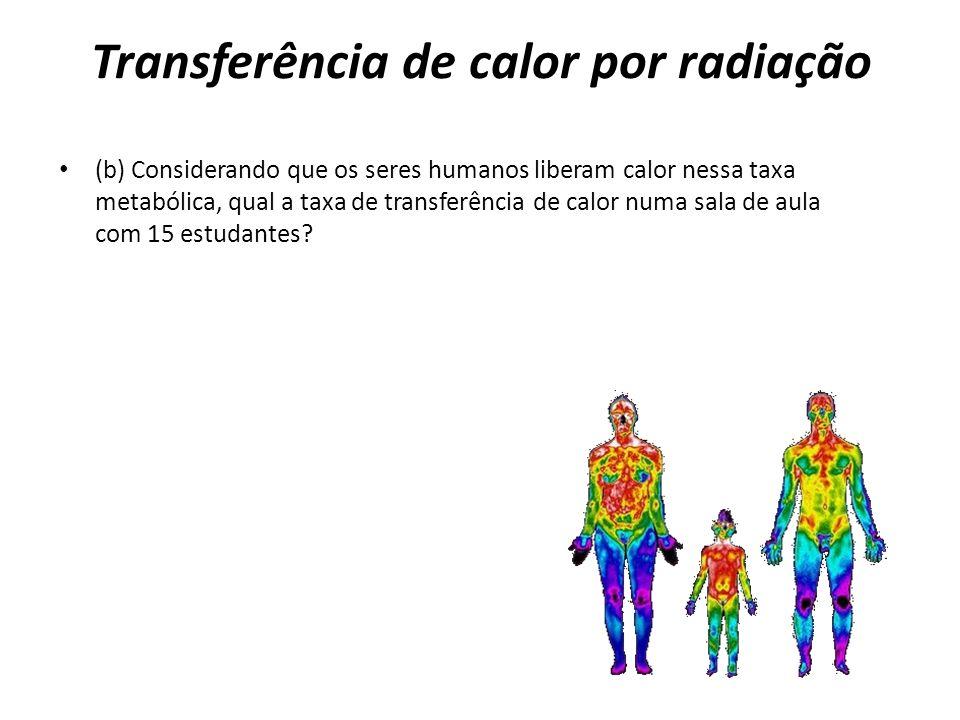 Transferência de calor por radiação (b) Considerando que os seres humanos liberam calor nessa taxa metabólica, qual a taxa de transferência de calor n