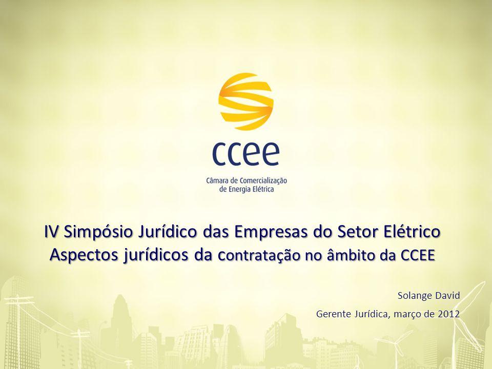 IV Simpósio Jurídico das Empresas do Setor Elétrico Aspectos jurídicos da c ontratação no âmbito da CCEE Solange David Gerente Jurídica, março de 2012