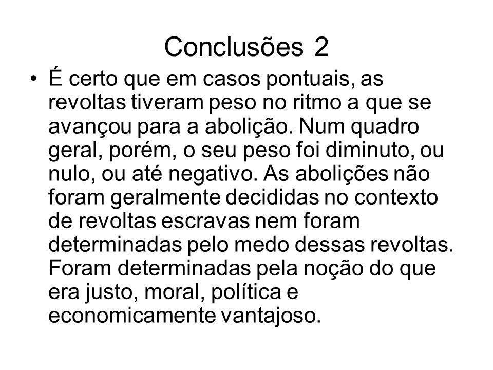 Conclusões 2 É certo que em casos pontuais, as revoltas tiveram peso no ritmo a que se avançou para a abolição. Num quadro geral, porém, o seu peso fo