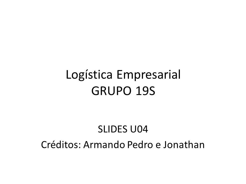 Logística Empresarial GRUPO 19S SLIDES U04 Créditos: Armando Pedro e Jonathan