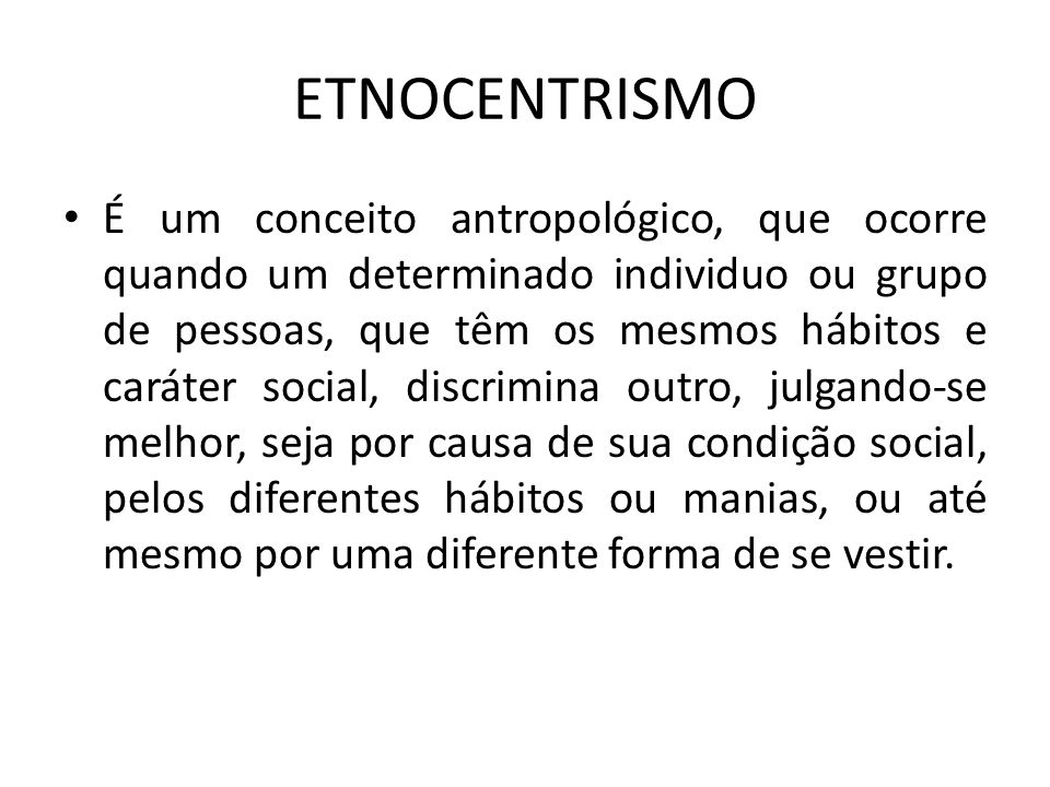 É um conceito antropológico, que ocorre quando um determinado individuo ou grupo de pessoas, que têm os mesmos hábitos e caráter social, discrimina ou