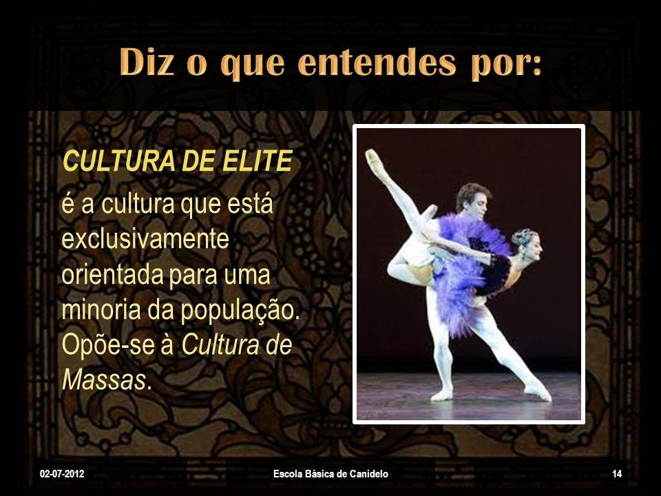 02-07-2012Escola Básica de Canidelo14 CULTURA DE ELITE é a cultura que está exclusivamente orientada para uma minoria da população. Opõe-se à Cultura