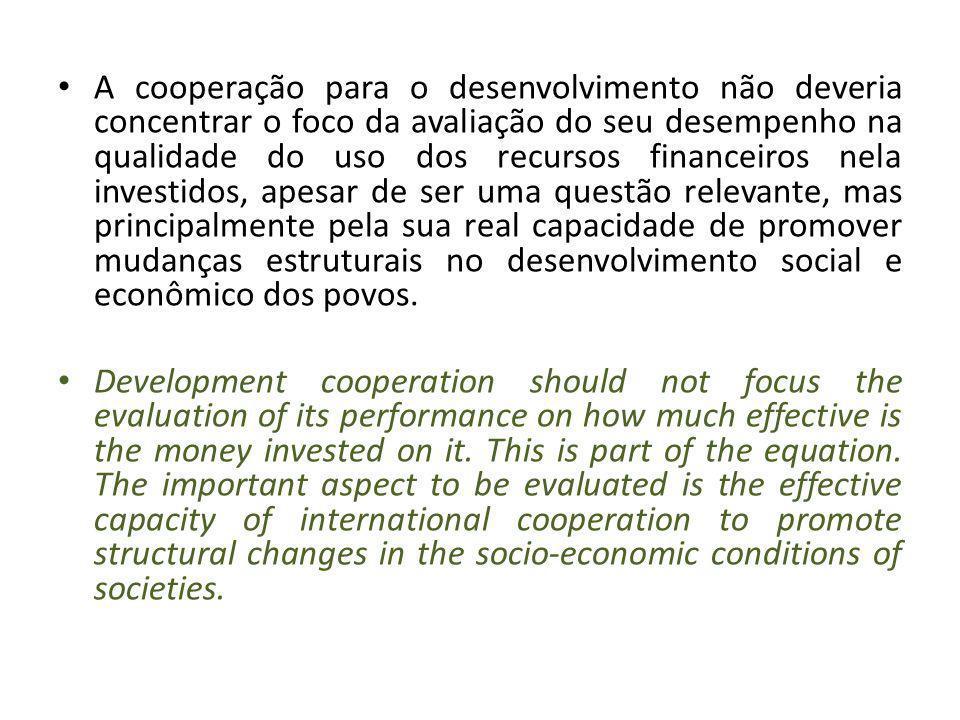 O Governo brasileiro defende que a avaliação da efetividade da cooperação internacional somente pode ser conduzida se associada ao impacto de outras dimensões das relações internacionais, como o comércio, acesso a tecnologia, fluxos de investimentos, etc.