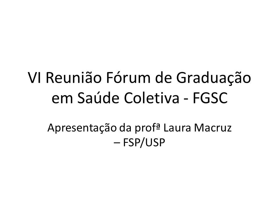 VI Reunião Fórum de Graduação em Saúde Coletiva - FGSC Apresentação da profª Laura Macruz – FSP/USP
